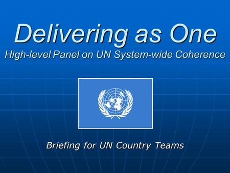 Delivering as One High-level Panel on UN System-wide Coherence Briefing for UN Country Teams.