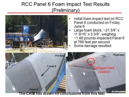 Initial foam impact test on RCC Panel 6 conducted on Friday, June 6 Large foam block, ~21 3/8 x 11 9/16 x 5 5/8, weighing ~1.68 pounds impacted Panel 6.
