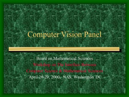 Computer Vision Panel Board on Mathematical Sciences Workshop on The Interface Between Computer Science & Mathematical Sciences April 28-29, 2000, NAS,