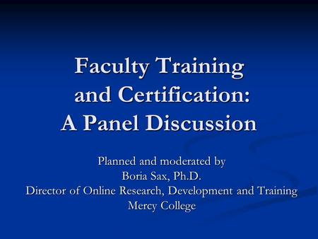 Faculty Training and Certification: A Panel Discussion Planned and moderated by Boria Sax, Ph.D. Director of Online Research, Development and Training.