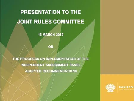 PRESENTATION TO THE JOINT RULES COMMITTEE 15 MARCH 2012 ON THE PROGRESS ON IMPLEMENTATION OF THE INDEPENDENT ASSESSMENT PANEL ADOPTED RECOMMENDATIONS ADOPTED.