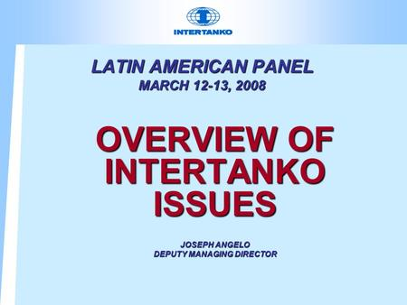 LATIN AMERICAN PANEL MARCH 12-13, 2008 OVERVIEW OF INTERTANKO ISSUES JOSEPH ANGELO DEPUTY MANAGING DIRECTOR.