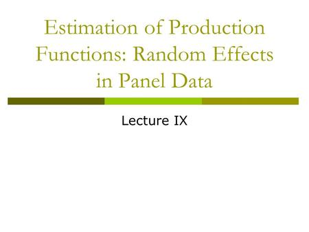 Estimation of Production Functions: Random Effects in Panel Data Lecture IX.