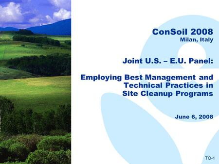 TO-1 ConSoil 2008 Milan, Italy Joint U.S. – E.U. Panel: Employing Best Management and Technical Practices in Site Cleanup Programs June 6, 2008.