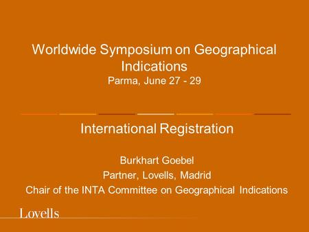 Worldwide Symposium on Geographical Indications Parma, June 27 - 29 International Registration Burkhart Goebel Partner, Lovells, Madrid Chair of the INTA.