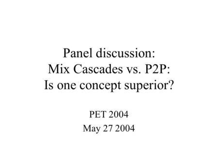 Panel discussion: Mix Cascades vs. P2P: Is one concept superior? PET 2004 May 27 2004.