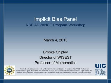 NSF ADVANCE Program Workshop March 4, 2013 Brooke Shipley Director of WISEST Professor of Mathematics Implicit Bias Panel This material was supported with.