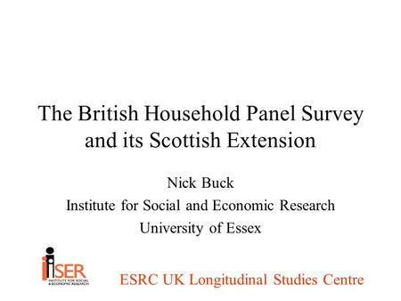 ESRC UK Longitudinal Studies Centre The British Household Panel Survey and its Scottish Extension Nick Buck Institute for Social and Economic Research.