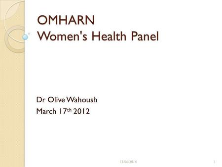 OMHARN Women's Health Panel Dr Olive Wahoush March 17 th 2012 13/06/20141.