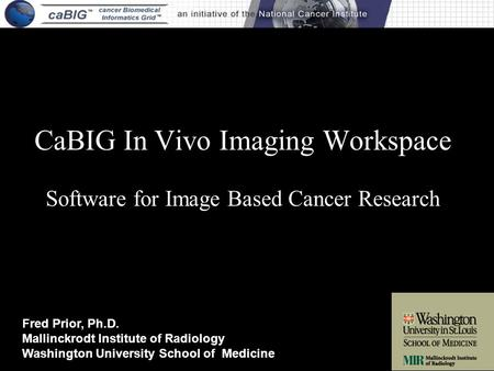 CaBIG In Vivo Imaging Workspace Software for Image Based Cancer Research Fred Prior, Ph.D. Mallinckrodt Institute of Radiology Washington University School.