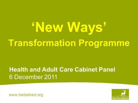 Www.hertsdirect.org New Ways Transformation Programme Health and Adult Care Cabinet Panel 6 December 2011.