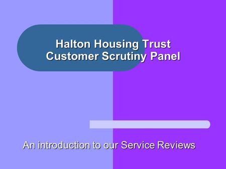 Halton Housing Trust Customer Scrutiny Panel An introduction to our Service Reviews.