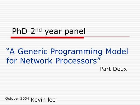 PhD 2 nd year panel Kevin lee October 2004 A Generic Programming Model for Network Processors Part Deux.