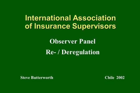 International Association of Insurance Supervisors Observer Panel Re- / Deregulation Steve Butterworth Chile 2002.