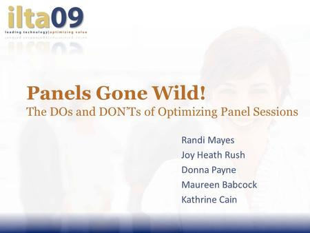Panels Gone Wild! The DOs and DONTs of Optimizing Panel Sessions Randi Mayes Joy Heath Rush Donna Payne Maureen Babcock Kathrine Cain.