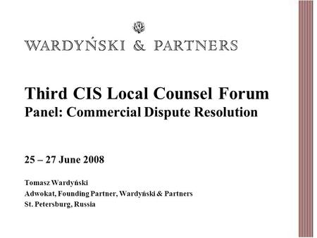 Third CIS Local Counsel Forum Panel: Commercial Dispute Resolution Tomasz Wardyński Adwokat, Founding Partner, Wardyński & Partners St. Petersburg, Russia.