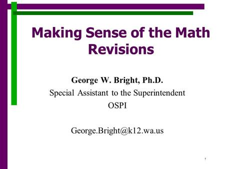 1 Making Sense of the Math Revisions George W. Bright, Ph.D. Special Assistant to the Superintendent OSPI