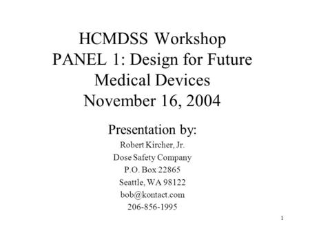 1 HCMDSS Workshop PANEL 1: Design for Future Medical Devices November 16, 2004 Presentation by: Robert Kircher, Jr. Dose Safety Company P.O. Box 22865.