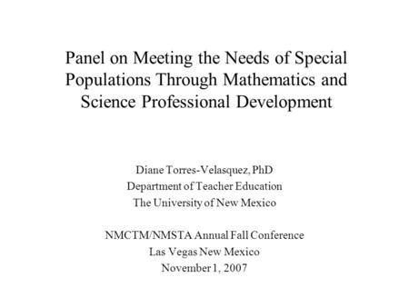 Panel on Meeting the Needs of Special Populations Through Mathematics and Science Professional Development Diane Torres-Velasquez, PhD Department of Teacher.