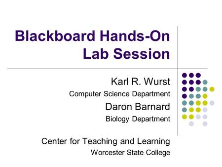 Blackboard Hands-On Lab Session Karl R. Wurst Computer Science Department Daron Barnard Biology Department Center for Teaching and Learning Worcester State.