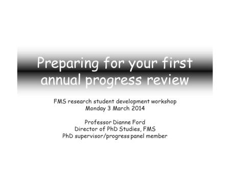 Preparing for your first annual progress review FMS research student development workshop Monday 3 March 2014 Professor Dianne Ford Director of PhD Studies,