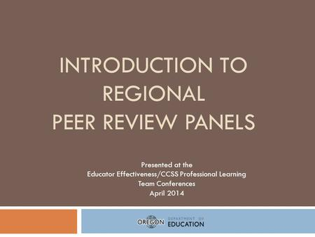 INTRODUCTION TO REGIONAL PEER REVIEW PANELS Presented at the Educator Effectiveness/CCSS Professional Learning Team Conferences April 2014.