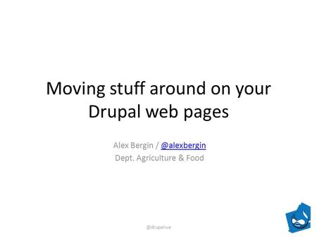 Moving stuff around on your Drupal web pages Alex Bergin / Dept. Agriculture &