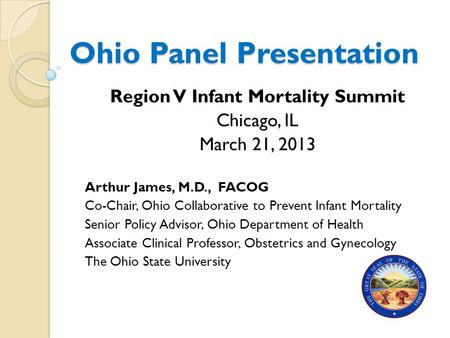 Ohio Panel Presentation Region V Infant Mortality Summit Chicago, IL March 21, 2013 Arthur James, M.D., FACOG Co-Chair, Ohio Collaborative to Prevent Infant.