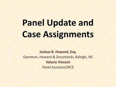 Panel Update and Case Assignments Joshua B. Howard, Esq. Gammon, Howard & Zeszotarski, Raleigh, NC Valerie Vincent Panel Assistant/NCE.