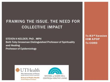 Tx 83 rd Session IOM APOP Tx CORD FRAMING THE ISSUE. THE NEED FOR COLLECTIVE IMPACT STEVEN H KELDER, PhD, MPH Beth Toby Grossman Distinguished Professor.