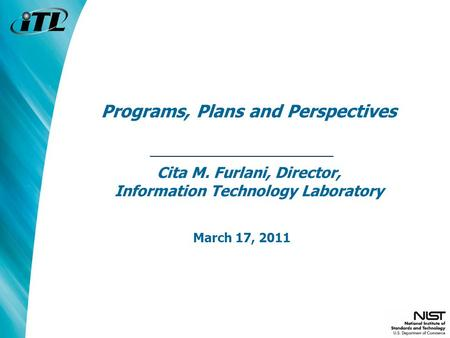 Programs, Plans and Perspectives Cita M. Furlani, Director, Information Technology Laboratory March 17, 2011.