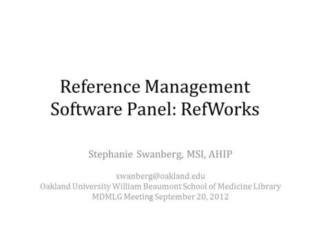Reference Management Software Panel: RefWorks Stephanie Swanberg, MSI, AHIP Oakland University William Beaumont School of Medicine.