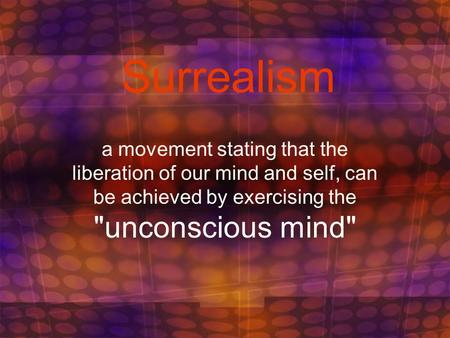 Surrealism a movement stating that the liberation of our mind and self, can be achieved by exercising the unconscious mind