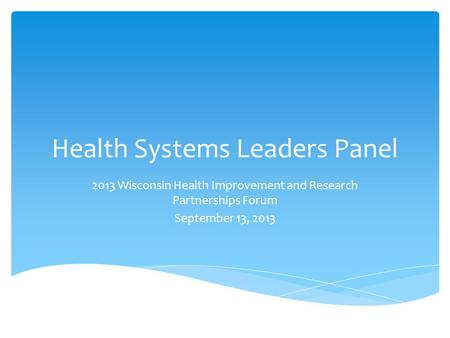 Health Systems Leaders Panel 2013 Wisconsin Health Improvement and Research Partnerships Forum September 13, 2013.