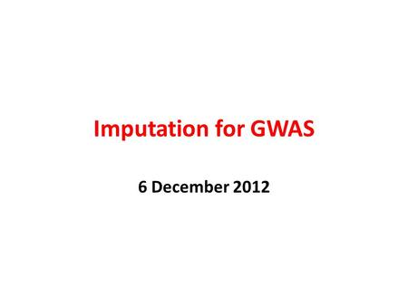 Imputation for GWAS 6 December 2012.