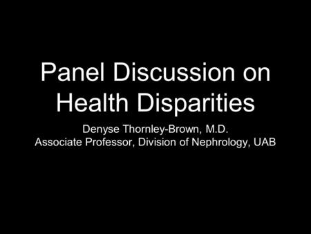 Panel Discussion on Health Disparities Denyse Thornley-Brown, M.D. Associate Professor, Division of Nephrology, UAB.