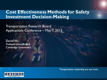 Transportation leadership you can trust. Transportation Research Board Applications Conference – May 7, 2013 Cost Effectiveness Methods for Safety Investment.