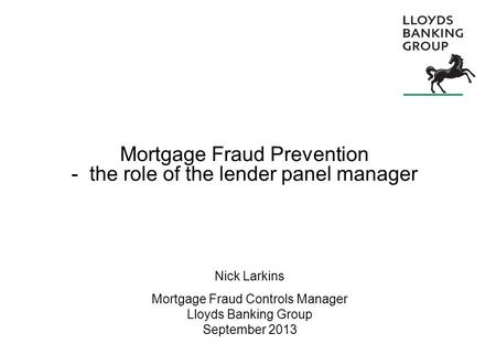Mortgage Fraud Prevention - the role of the lender panel manager Nick Larkins Mortgage Fraud Controls Manager Lloyds Banking Group September 2013.