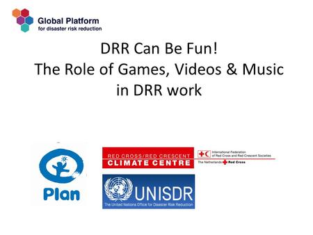 DRR Can Be Fun! The Role of Games, Videos & Music in DRR work.