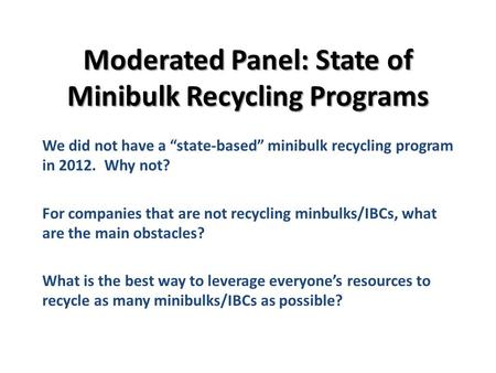 Moderated Panel: State of Minibulk Recycling Programs We did not have a state-based minibulk recycling program in 2012. Why not? For companies that are.