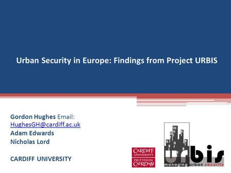 Urban Security in Europe: Findings from Project URBIS Gordon Hughes    Adam Edwards Nicholas Lord CARDIFF.