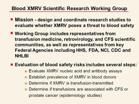 Blood XMRV Scientific Research Working Group Mission - design and coordinate research studies to evaluate whether XMRV poses a threat to blood safety Working.