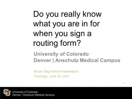 Do you really know what you are in for when you sign a routing form? University of Colorado Denver | Anschutz Medical Campus Brown Bag Panel Presentation.