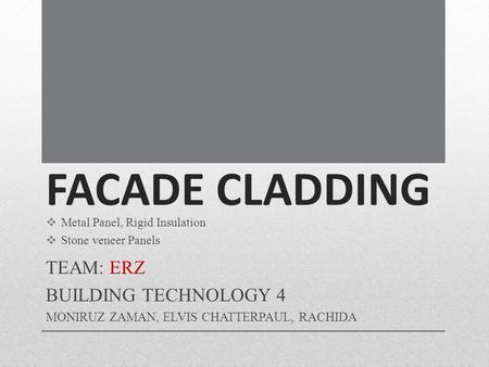FACADE CLADDING TEAM: ERZ BUILDING TECHNOLOGY 4 MONIRUZ ZAMAN, ELVIS CHATTERPAUL, RACHIDA Metal Panel, Rigid Insulation Stone veneer Panels.