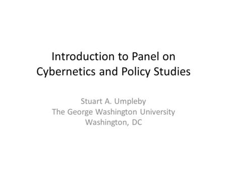 Introduction to Panel on Cybernetics and Policy Studies Stuart A. Umpleby The George Washington University Washington, DC.