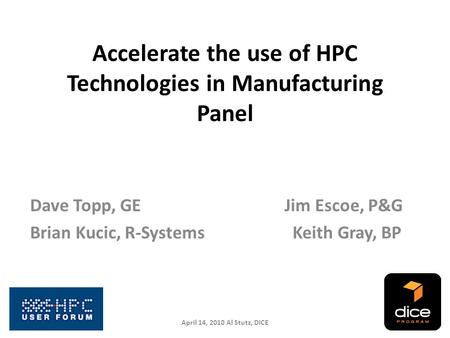 Accelerate the use of HPC Technologies in Manufacturing Panel Dave Topp, GE Jim Escoe, P&G Brian Kucic, R-Systems Keith Gray, BP April 14, 2010 Al Stutz,