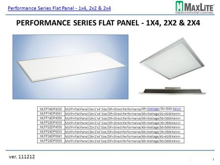 ENERGY EFFICIENT LIGHTING ver. 111212.1.1 PERFORMANCE SERIES FLAT PANEL - 1X4, 2X2 & 2X4 MLFP14DP4535 MLFP=Flat Panel/14=1x4 Size/DP=Direct Performance/