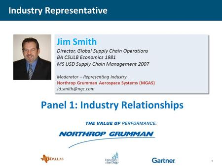 1 Jim Smith Director, Global Supply Chain Operations BA CSULB Economics 1981 MS USD Supply Chain Management 2007 Moderator – Representing Industry Northrop.