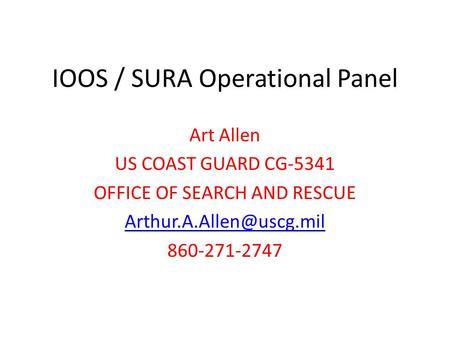 IOOS / SURA Operational Panel Art Allen US COAST GUARD CG-5341 OFFICE OF SEARCH AND RESCUE 860-271-2747.