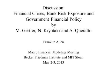Discussion: Financial Crises, Bank Risk Exposure and Government Financial Policy by M. Gertler, N. Kiyotaki and A. Queralto Franklin Allen Macro Financial.